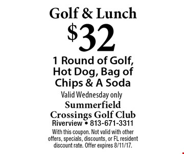 Golf & Lunch $32 1 Round of Golf, Hot Dog, Bag of Chips & A Soda Valid Wednesday only. With this coupon. Not valid with other offers, specials, discounts, or FL resident discount rate. Offer expires 8/11/17.