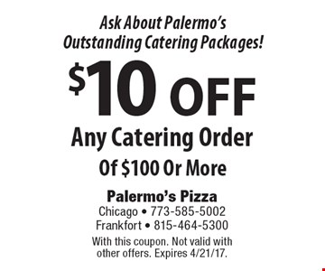 Ask About Palermo's Outstanding Catering Packages! $10 OFF Any Catering Order Of $100 Or More. With this coupon. Not valid with other offers. Expires 4/21/17.