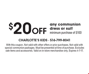 $20 Off any communion dress or suit minimum purchase of $100. With this coupon. Not valid with other offers or prior purchases. Not valid with special communion packages. Must be presented at time of purchase. Excludes sale items and accessories. Valid on in-store merchandise only. Expires 4-7-17.
