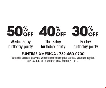 50% Off Wednesday birthday party. 40% Off Thursday birthday party. 30% Off Friday birthday party. With this coupon. Not valid with other offers or prior parties. Discount applies to F.T.A. p.p. of 12 children only. Expires 4-14-17.
