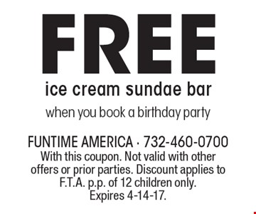 Free ice cream sundae bar when you book a birthday party. With this coupon. Not valid with other offers or prior parties. Discount applies to F.T.A. p.p. of 12 children only. Expires 4-14-17.