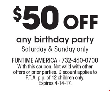 $50 off any birthday party. Saturday & Sunday only. With this coupon. Not valid with other offers or prior parties. Discount applies to F.T.A. p.p. of 12 children only. Expires 4-14-17.