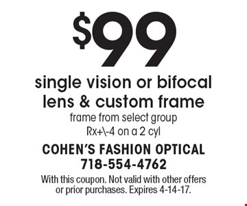 $99 single vision or bifocal lens & custom frame. Frame from select group. Rx+\-4 on a 2 cyl. With this coupon. Not valid with other offers or prior purchases. Expires 4-14-17.