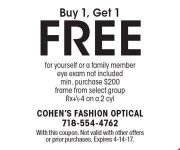 Buy 1, get 1 free for yourself or a family member eye exam. Included min. purchase $200. Frame from select group. Rx+\-4 on a 2 cyl. With this coupon. Not valid with other offers or prior purchases. Expires 4-14-17.