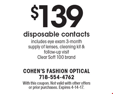 $139 disposable contacts. Includes eye exam 3-month supply of lenses, cleaning kit & follow-up visit. Clear Soft 100 brand. With this coupon. Not valid with other offers or prior purchases. Expires 4-14-17.