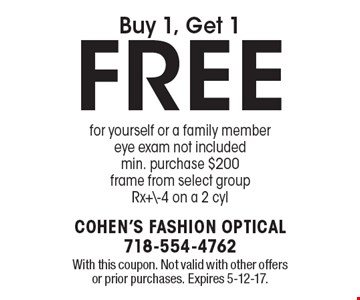 Buy 1, Get 1 FREE for yourself or a family member. Eye exam not included. Min. purchase $200 frame from select group. Rx+\-4 on a 2 cyl. With this coupon. Not valid with other offers or prior purchases. Expires 5-12-17.