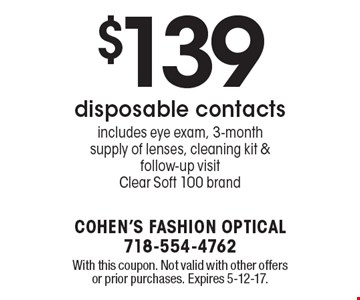 $139 disposable contacts. Includes eye exam, 3-month supply of lenses, cleaning kit & follow-up visit. Clear Soft 100 brand. With this coupon. Not valid with other offers or prior purchases. Expires 5-12-17.
