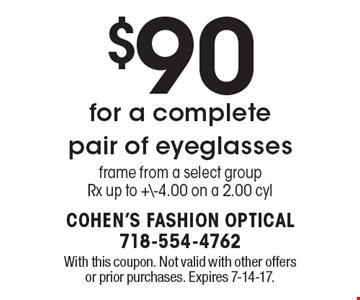 $90 for a complete pair of eyeglasses Frame from a select groupRx up to +\-4.00 on a 2.00 cyl. With this coupon. Not valid with other offers or prior purchases. Expires 7-14-17.