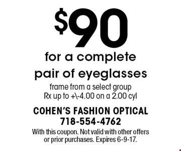 $90 for a complete pair of eyeglasses. Frame from a select group Rx up to +\-4.00 on a 2.00 cyl. With this coupon. Not valid with other offers or prior purchases. Expires 6-9-17.