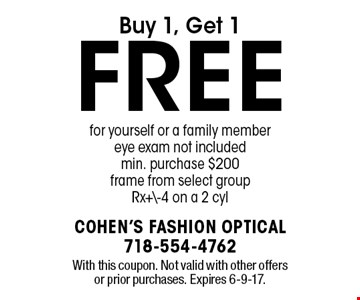 Buy 1, get 1 free for yourself or a family member eye exam not included min. purchase $200. Frame from select group Rx+\-4 on a 2 cyl. With this coupon. Not valid with other offers or prior purchases. Expires 6-9-17.