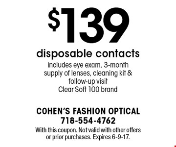 $139 disposable contacts. Includes eye exam, 3-month supply of lenses, cleaning kit & follow-up visit. Clear Soft 100 brand. With this coupon. Not valid with other offers or prior purchases. Expires 6-9-17.