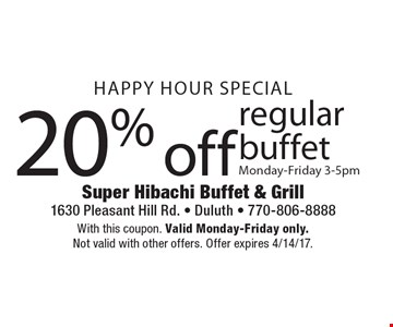 Happy Hour Special 20% off regular buffet Monday-Friday 3-5pm. With this coupon. Valid Monday-Friday only. Not valid with other offers. Offer expires 4/14/17.