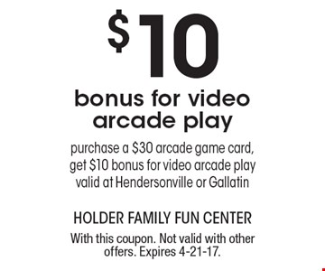 $10 bonus for video arcade play. Purchase a $30 arcade game card, get $10 bonus for video arcade play. Valid at Hendersonville or Gallatin. With this coupon. Not valid with other offers. Expires 4-21-17.