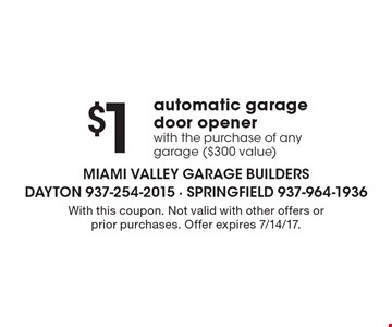 $1 automatic garage door opener with the purchase of any garage ($300 value). With this coupon. Not valid with other offers or prior purchases. Offer expires 7/14/17.
