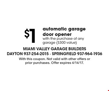 $1 automatic garage door opener with the purchase of any garage ($300 value). With this coupon. Not valid with other offers or prior purchases. Offer expires 4/14/17.