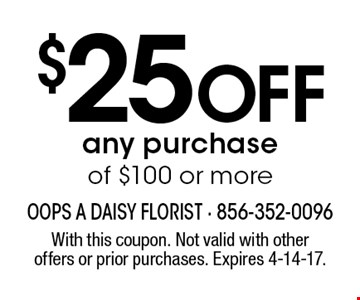 $25 Off any purchase of $100 or more. With this coupon. Not valid with other offers or prior purchases. Expires 4-14-17.
