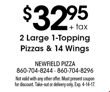 $32.95 + tax 2 Large 1-Topping Pizzas & 14 Wings. Not valid with any other offer. Must present coupon for discount. Take-out or delivery only. Exp. 4-14-17.