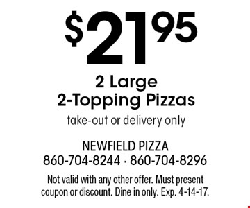 $21.95 2 Large 2-Topping Pizzas.Take-out or delivery only. Not valid with any other offer. Must present coupon or discount. Dine in only. Exp. 4-14-17.