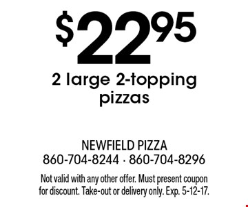 $22.95 2 large 2-topping pizzas. Not valid with any other offer. Must present coupon for discount. Take-out or delivery only. Exp. 5-12-17.