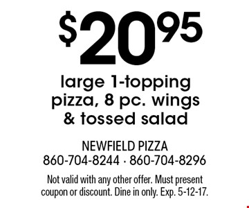 $20.95 large 1-topping pizza, 8 pc. wings & tossed salad. Not valid with any other offer. Must present coupon or discount. Dine in only. Exp. 5-12-17.