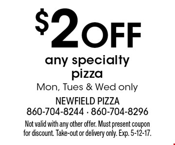 $2 Off any specialty pizza. Mon, Tues & Wed only. Not valid with any other offer. Must present coupon for discount. Take-out or delivery only. Exp. 5-12-17.