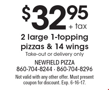 $32.95 + tax 2 large 1-topping pizzas & 14 wings. Take-out or delivery only. Not valid with any other offer. Must present coupon for discount. Exp. 6-16-17.