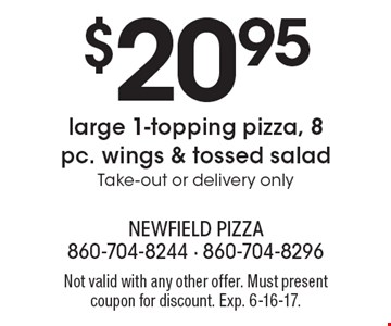 $20.95 large 1-topping pizza, 8 pc. wings & tossed salad. Take-out or delivery only. Not valid with any other offer. Must present coupon for discount. Exp. 6-16-17.