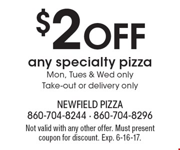 $2 Off any specialty pizza. Mon, Tues & Wed only. Take-out or delivery only. Not valid with any other offer. Must present coupon for discount. Exp. 6-16-17.
