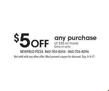 $5 Off any purchase of $35 or more. Dine in only. Not valid with any other offer. Must present coupon for discount. Exp. 8-4-17.