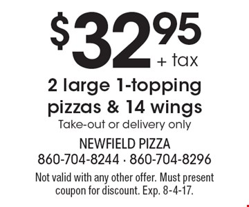 $32.95 + tax 2 large 1-topping pizzas & 14 wings. Take-out or delivery only. Not valid with any other offer. Must present coupon for discount. Exp. 8-4-17.