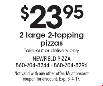 $23.952 large 2-topping pizzas. Take-out or delivery only. Not valid with any other offer. Must present coupon for discount. Exp. 8-4-17.