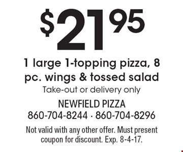 $21.95 1 large 1-topping pizza, 8 pc. wings & tossed salad. Take-out or delivery only. Not valid with any other offer. Must present coupon for discount. Exp. 8-4-17.