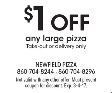 $1 Off any large pizza. Take-out or delivery only. Not valid with any other offer. Must present coupon for discount. Exp. 8-4-17.