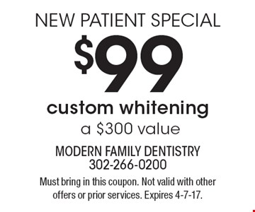 NEW PATIENT SPECIAL - $99 custom whitening (a $300 value). Must bring in this coupon. Not valid with other offers or prior services. Expires 4-7-17.