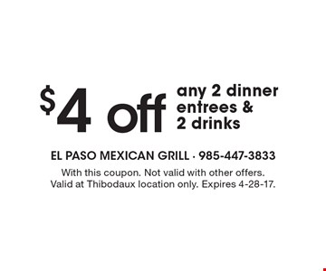 $4 off any 2 dinner entrees & 2 drinks. With this coupon. Not valid with other offers. Valid at Thibodaux location only. Expires 4-28-17.