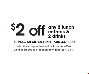 $2 off any 2 lunch entrees & 2 drinks. With this coupon. Not valid with other offers. Valid at Thibodaux location only. Expires 4-28-17.