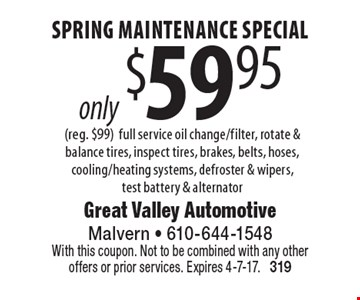 Spring maintenance special only $59.95 (reg. $99). Full service oil change/filter, rotate & balance tires, inspect tires, brakes, belts, hoses, cooling/heating systems, defroster & wipers, test battery & alternator. With this coupon. Not to be combined with any other offers or prior services. Expires 4-7-17. 319