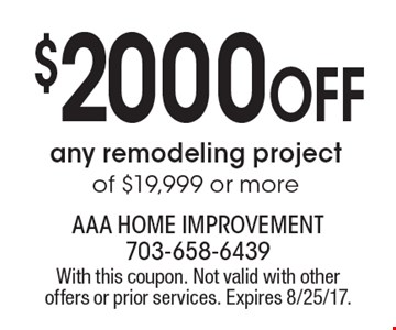 $2000 OFF any remodeling project of $19,999 or more. With this coupon. Not valid with other offers or prior services. Expires 8/25/17.