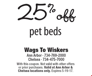 25% off pet beds. With this coupon. Not valid with other offers or prior purchases. Valid at Ann Arbor & Chelsea locations only. Expires 5-19-17.