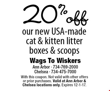 20% off our new USA-made cat & kitten litter boxes & scoops. With this coupon. Not valid with other offers or prior purchases. Valid at Ann Arbor & Chelsea locations only. Expires 12-1-17.