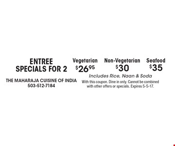 Entree Specials for 2: $35 Seafood. $30 Non-Vegetarian. $26.95 Vegetarian. Includes Rice, Naan & Soda. With this coupon. Dine in only. Cannot be combined with other offers or specials. Expires 5-5-17.