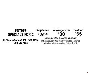 Entree Specials for 2 $35 Seafood. $30 Non-Vegetarian. $26.95 Vegetarian. Includes Rice, Naan & Soda. With this coupon. Dine in only. Cannot be combined with other offers or specials. Expires 6-9-17.