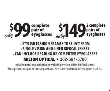 Only $99 complete pair of eyeglasses OR only $149 2 complete pairs of eyeglasses- Stylish Fashion Frames to Select From- Single Vision and Lined Bifocal Lenses- Can Include Reading or Computer Eyeglasses. Includes metal or plastic frames with single vision or lined bifocal lenses. Must present coupon at time of purchase.See store for details. Offer expires 4-28-17.