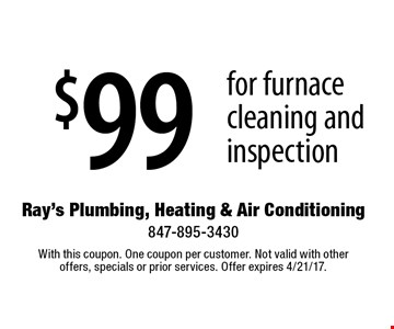 $99 for furnace cleaning and inspection. With this coupon. One coupon per customer. Not valid with other offers, specials or prior services. Offer expires 4/21/17.
