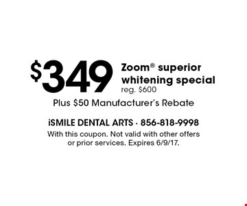 $349 Zoom superior whitening special. reg. $600. Plus $50 Manufacturer's Rebate. With this coupon. Not valid with other offers or prior services. Expires 6/9/17.
