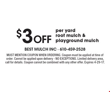 $3 Off per yard root mulch & playground mulch. Must mention coupon when ordering. Coupon must be applied at time of order. Cannot be applied upon delivery - NO EXCEPTIONS. Limited delivery area, call for details. Coupon cannot be combined with any other offer. Expires 4-29-17.