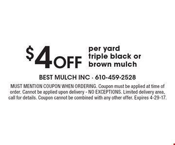 $4 Off per yard triple black or brown mulch. Must mention coupon when ordering. Coupon must be applied at time of order. Cannot be applied upon delivery - NO EXCEPTIONS. Limited delivery area, call for details. Coupon cannot be combined with any other offer. Expires 4-29-17.