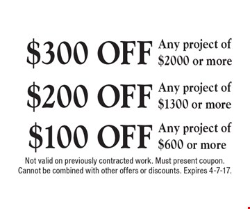 $300 OFF Any project of $2000 or more. $200 OFF Any project of $1300 or more. $100 OFF Any project of $600 or more. Not valid on previously contracted work. Must present coupon. Cannot be combined with other offers or discounts. Expires 4-7-17.