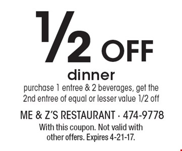 1/2 Off dinner. purchase 1 entree & 2 beverages, get the2nd entree of equal or lesser value 1/2 off. With this coupon. Not valid with other offers. Expires 4-21-17.