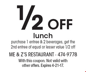 1/2 Off lunch. purchase 1 entree & 2 beverages, get the 2nd entree of equal or lesser value 1/2 off. With this coupon. Not valid with other offers. Expires 4-21-17.